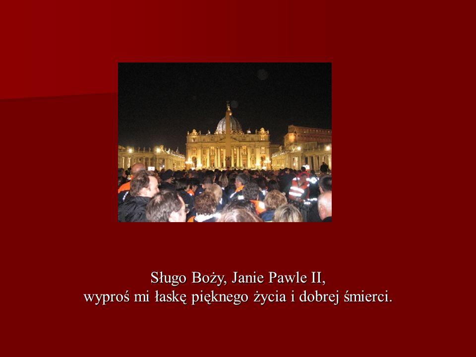 Sługo Boży, Janie Pawle II, wyproś mi łaskę pięknego życia i dobrej śmierci.