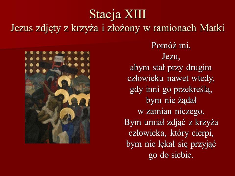 Stacja XIII Jezus zdjęty z krzyża i złożony w ramionach Matki Pomóż mi, Jezu, abym stał przy drugim człowieku nawet wtedy, gdy inni go przekreślą, bym