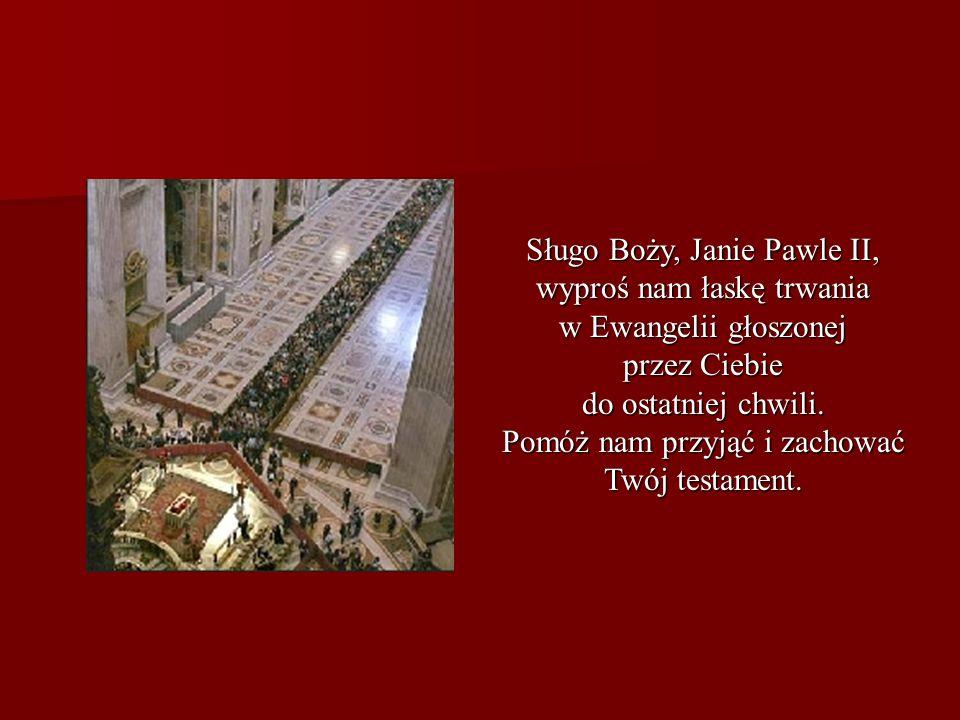 Sługo Boży, Janie Pawle II, wyproś nam łaskę trwania w Ewangelii głoszonej przez Ciebie do ostatniej chwili. Pomóż nam przyjąć i zachować Twój testame
