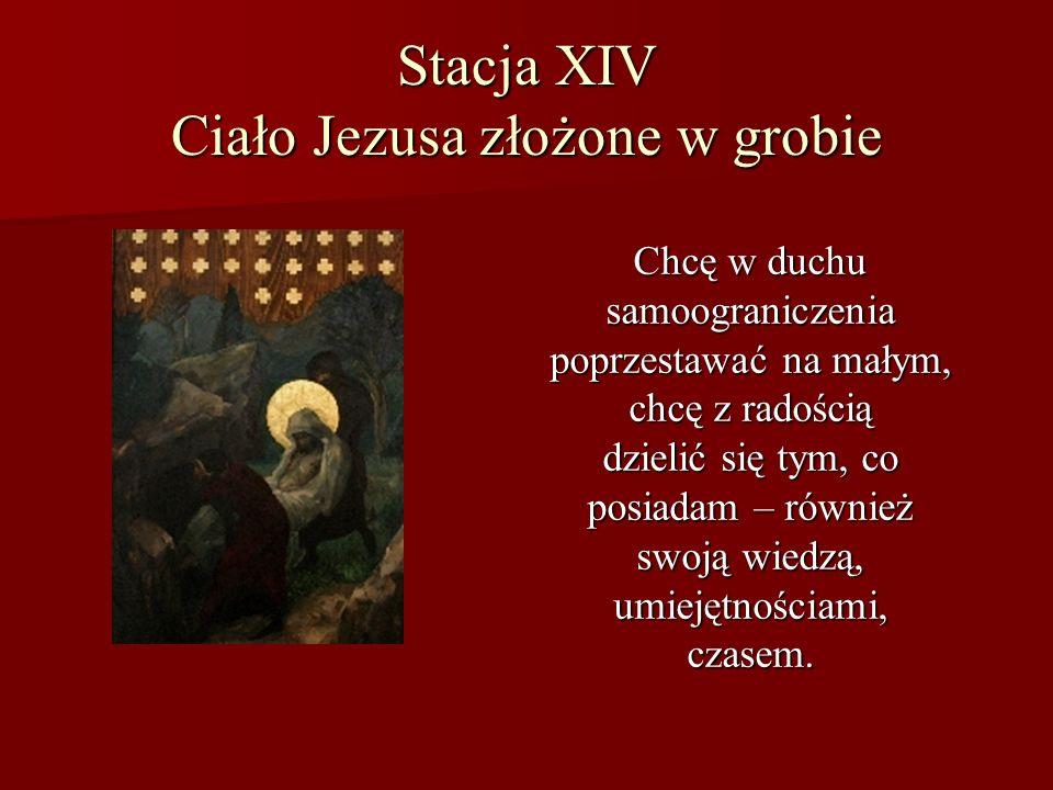 Stacja XIV Ciało Jezusa złożone w grobie Chcę w duchu samoograniczenia poprzestawać na małym, chcę z radością dzielić się tym, co posiadam – również s