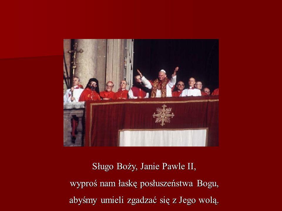 Sługo Boży, Janie Pawle II, wyproś nam łaskę posłuszeństwa Bogu, abyśmy umieli zgadzać się z Jego wolą.