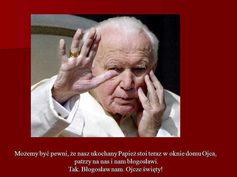 Możemy być pewni, że nasz ukochany Papież stoi teraz w oknie domu Ojca, patrzy na nas i nam błogosławi. patrzy na nas i nam błogosławi. Tak. Błogosław