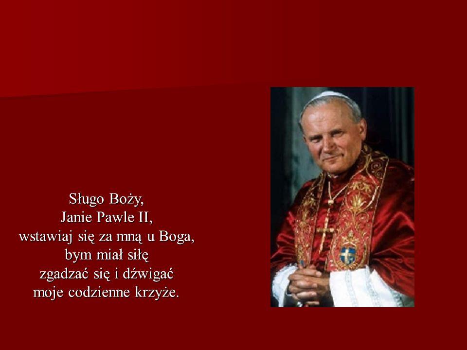 Sługo Boży, Janie Pawle II, wstawiaj się za mną u Boga, bym miał siłę zgadzać się i dźwigać moje codzienne krzyże.
