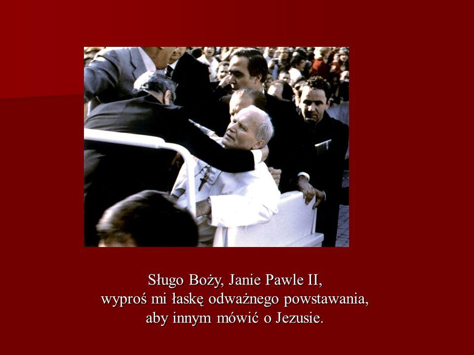 Sługo Boży, Janie Pawle II, wyproś mi łaskę odważnego powstawania, aby innym mówić o Jezusie.