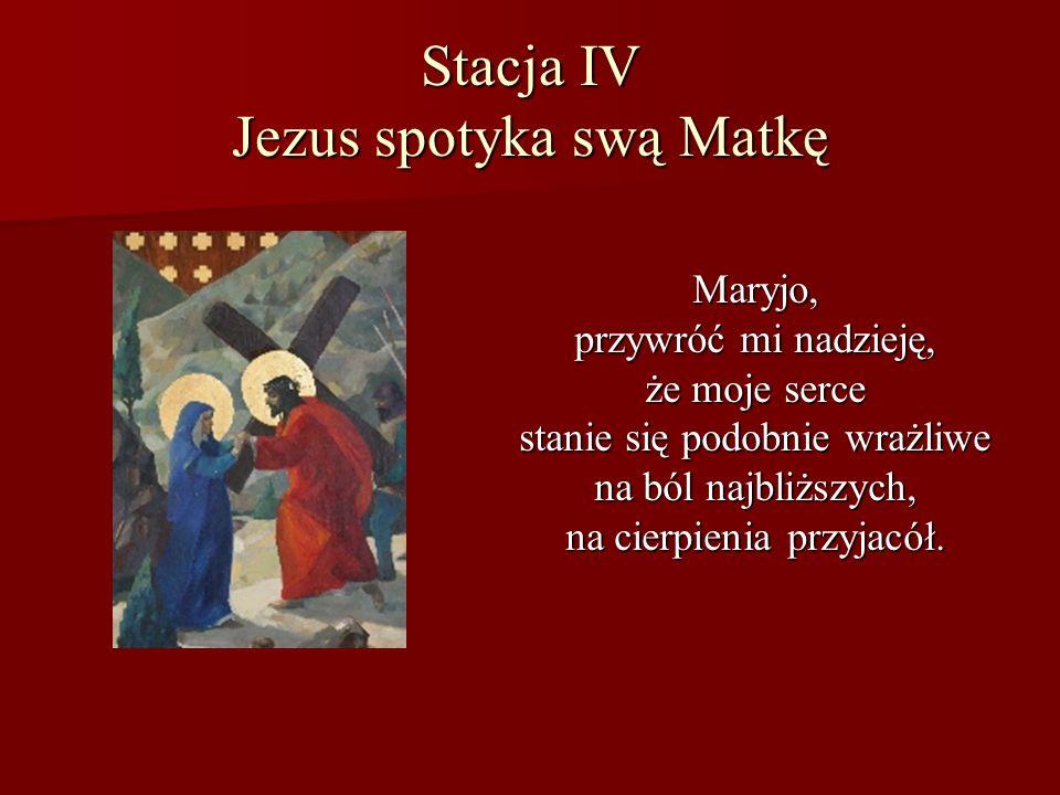 Stacja IV Jezus spotyka swą Matkę Maryjo, przywróć mi nadzieję, że moje serce stanie się podobnie wrażliwe na ból najbliższych, na cierpienia przyjacó