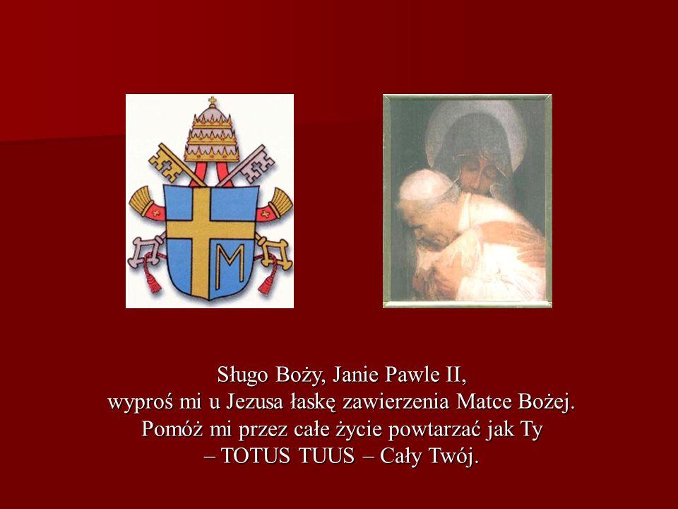 Sługo Boży, Janie Pawle II, wyproś mi u Jezusa łaskę zawierzenia Matce Bożej. Pomóż mi przez całe życie powtarzać jak Ty – TOTUS TUUS – Cały Twój.