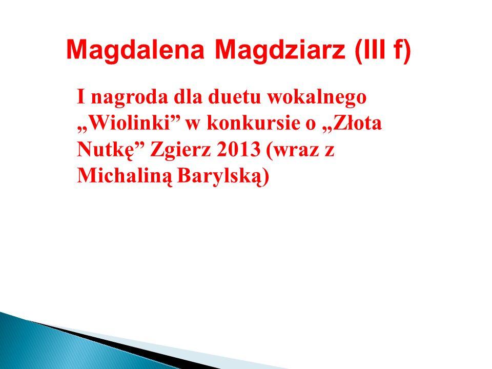 Magdalena Magdziarz (III f) I nagroda dla duetu wokalnego Wiolinki w konkursie o Złota Nutkę Zgierz 2013 (wraz z Michaliną Barylską)