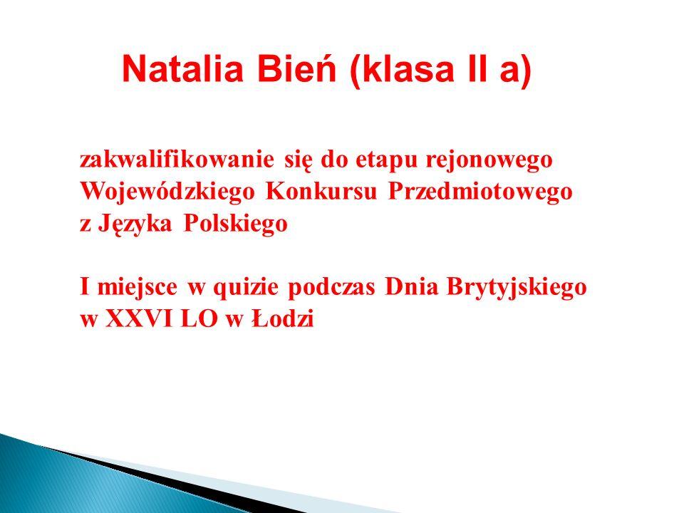 Natalia Bień (klasa II a) zakwalifikowanie się do etapu rejonowego Wojewódzkiego Konkursu Przedmiotowego z Języka Polskiego I miejsce w quizie podczas