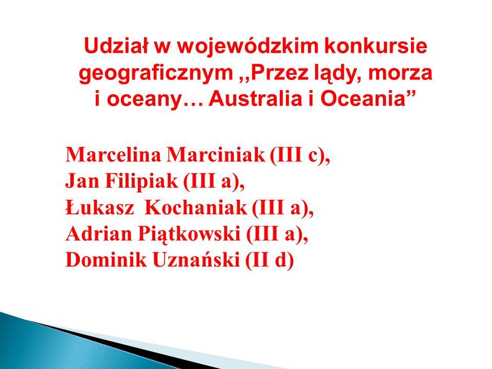 Udział w wojewódzkim konkursie geograficznym,,Przez lądy, morza i oceany… Australia i Oceania Marcelina Marciniak (III c), Jan Filipiak (III a), Łukas