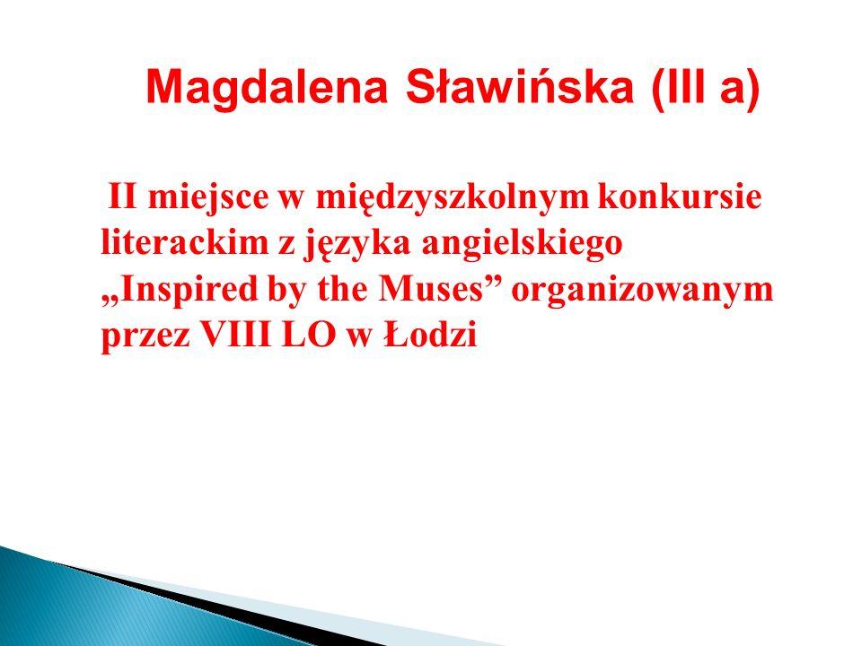 Magdalena Sławińska (III a) II miejsce w międzyszkolnym konkursie literackim z języka angielskiego Inspired by the Muses organizowanym przez VIII LO w