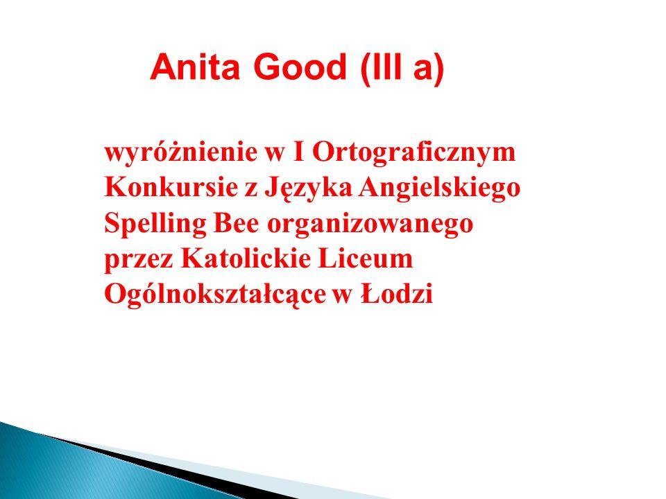 Anita Good (III a) wyróżnienie w I Ortograficznym Konkursie z Języka Angielskiego Spelling Bee organizowanego przez Katolickie Liceum Ogólnokształcące