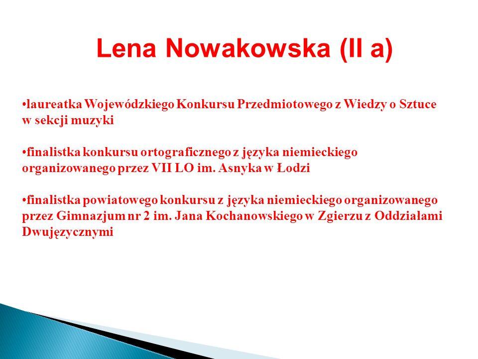 Lena Nowakowska (II a) laureatka Wojewódzkiego Konkursu Przedmiotowego z Wiedzy o Sztuce w sekcji muzyki finalistka konkursu ortograficznego z języka