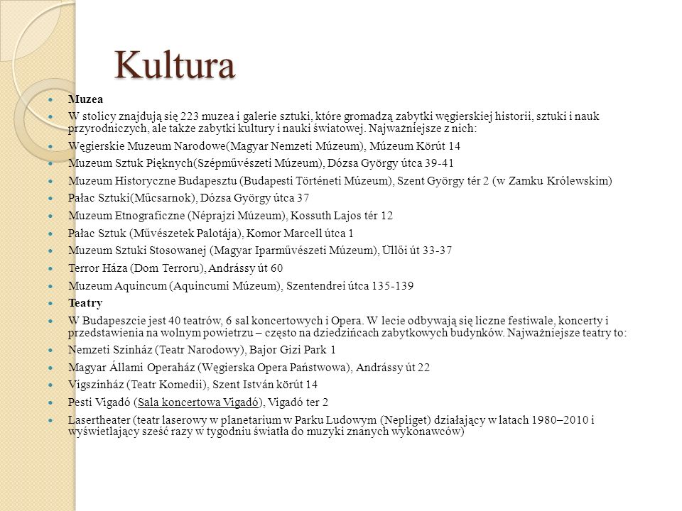 Kultura Muzea W stolicy znajdują się 223 muzea i galerie sztuki, które gromadzą zabytki węgierskiej historii, sztuki i nauk przyrodniczych, ale także zabytki kultury i nauki światowej.
