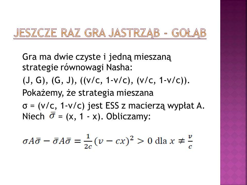 Gra ma dwie czyste i jedną mieszaną strategie równowagi Nasha: (J, G), (G, J), ((v/c, 1-v/c), (v/c, 1-v/c)). Pokażemy, że strategia mieszana σ = (v/c,