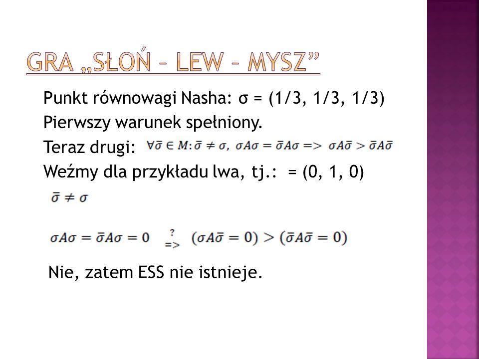 Punkt równowagi Nasha: σ = (1/3, 1/3, 1/3) Pierwszy warunek spełniony. Teraz drugi: Weźmy dla przykładu lwa, tj.: = (0, 1, 0) Nie, zatem ESS nie istni