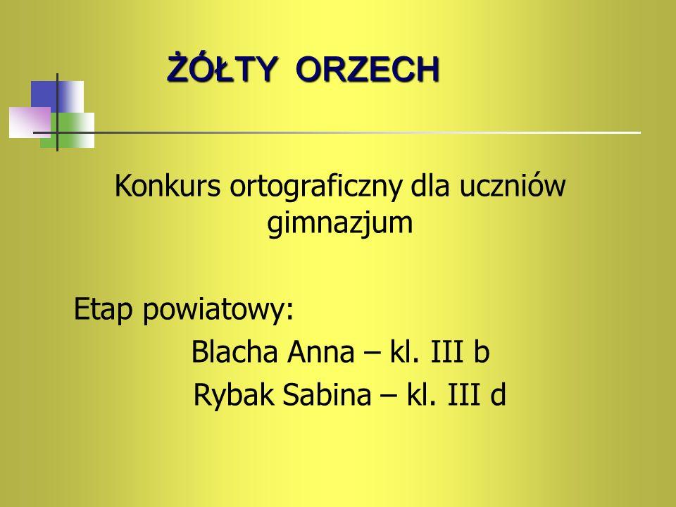 ŻÓŁTY ORZECH Konkurs ortograficzny dla uczniów gimnazjum Etap powiatowy: Blacha Anna – kl. III b Rybak Sabina – kl. III d