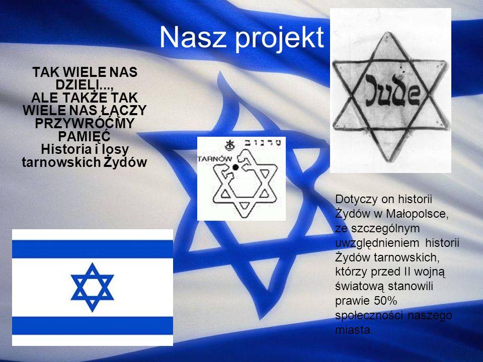 Nasz projekt TAK WIELE NAS DZIELI..., ALE TAKŻE TAK WIELE NAS ŁĄCZY PRZYWRÓĆMY PAMIĘĆ Historia i losy tarnowskich Żydów Dotyczy on historii Żydów w Ma