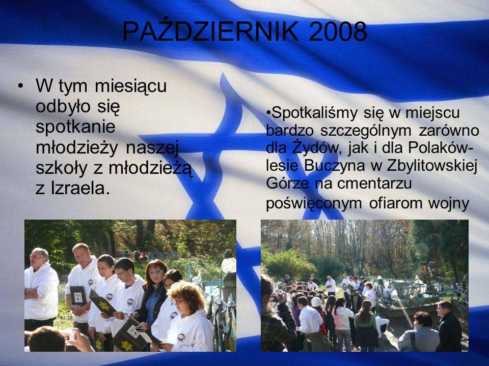 PAŹDZIERNIK 2008 W tym miesiącu odbyło się spotkanie młodzieży naszej szkoły z młodzieżą z Izraela. Spotkaliśmy się w miejscu bardzo szczególnym zarów