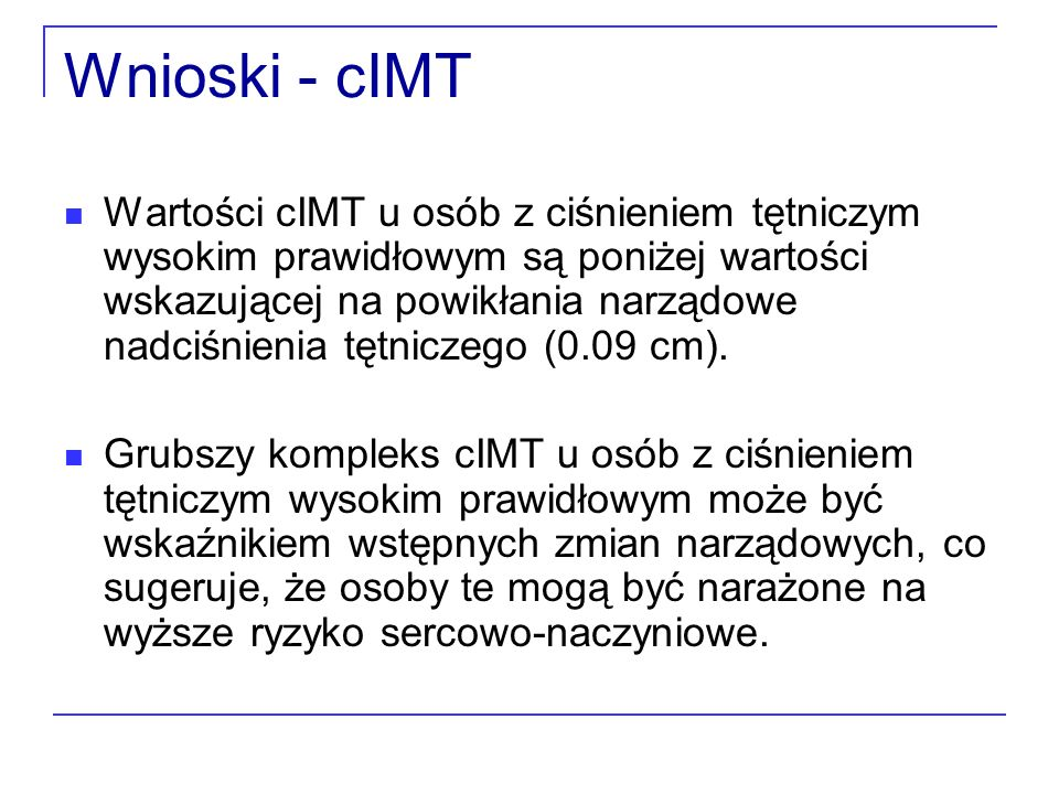 Wnioski - cIMT Wartości cIMT u osób z ciśnieniem tętniczym wysokim prawidłowym są poniżej wartości wskazującej na powikłania narządowe nadciśnienia tę