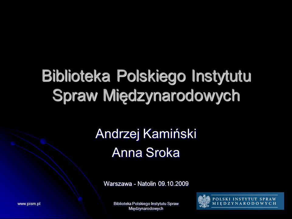 www.pism.pl Biblioteka Polskiego Instytutu Spraw Międzynarodowych Andrzej Kamiński Anna Sroka Warszawa - Natolin 09.10.2009
