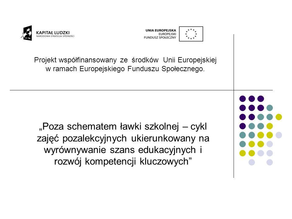 Projekt współfinansowany ze środków Unii Europejskiej w ramach Europejskiego Funduszu Społecznego. Poza schematem ławki szkolnej – cykl zajęć pozalekc