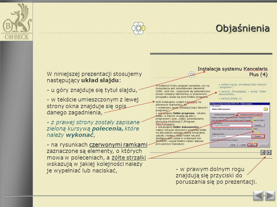 Objaśnienia W niniejszej prezentacji stosujemy następujący układ slajdu: - u góry znajduje się tytuł slajdu, - w tekście umieszczonym z lewej strony okna znajduje się opis danego zagadnienia, - z prawej strony zostały zapisane zieloną kursywą polecenia, które należy wykonać, - na rysunkach czerwonymi ramkami zaznaczone są elementy, o których mowa w poleceniach, a żółte strzałki wskazują w jakiej kolejności należy je wypełniać lub naciskać, - w prawym dolnym rogu znajdują się przyciski do poruszania się po prezentacji.