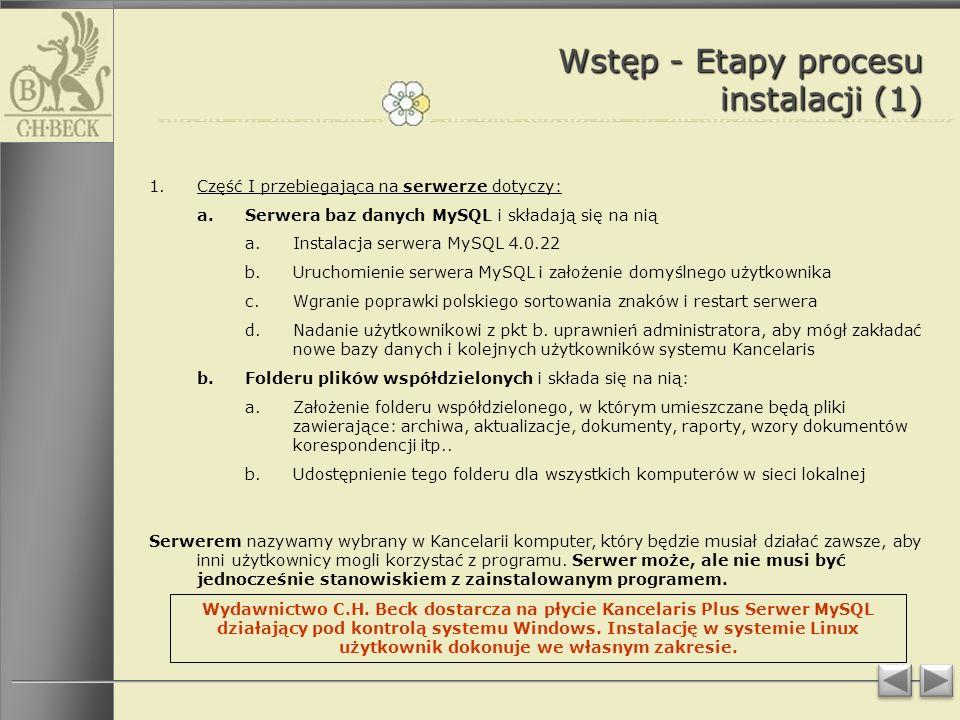 Wstęp - Etapy procesu instalacji (1) 1.Część I przebiegająca na serwerze dotyczy: a.Serwera baz danych MySQL i składają się na nią a.Instalacja serwera MySQL 4.0.22 b.Uruchomienie serwera MySQL i założenie domyślnego użytkownika c.Wgranie poprawki polskiego sortowania znaków i restart serwera d.Nadanie użytkownikowi z pkt b.