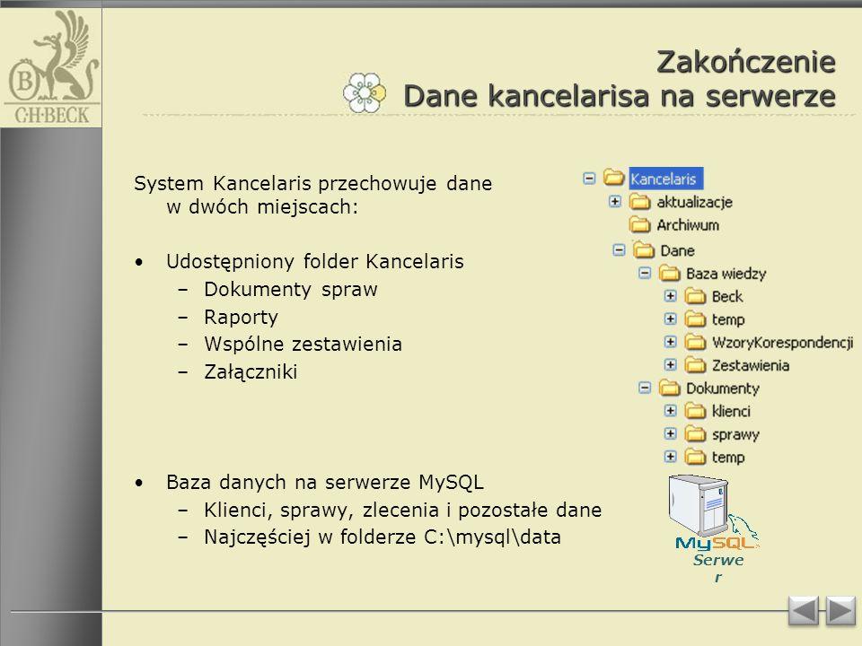 Zakończenie Dane kancelarisa na serwerze System Kancelaris przechowuje dane w dwóch miejscach: Udostępniony folder Kancelaris –Dokumenty spraw –Raporty –Wspólne zestawienia –Załączniki Baza danych na serwerze MySQL –Klienci, sprawy, zlecenia i pozostałe dane –Najczęściej w folderze C:\mysql\data Serwe r