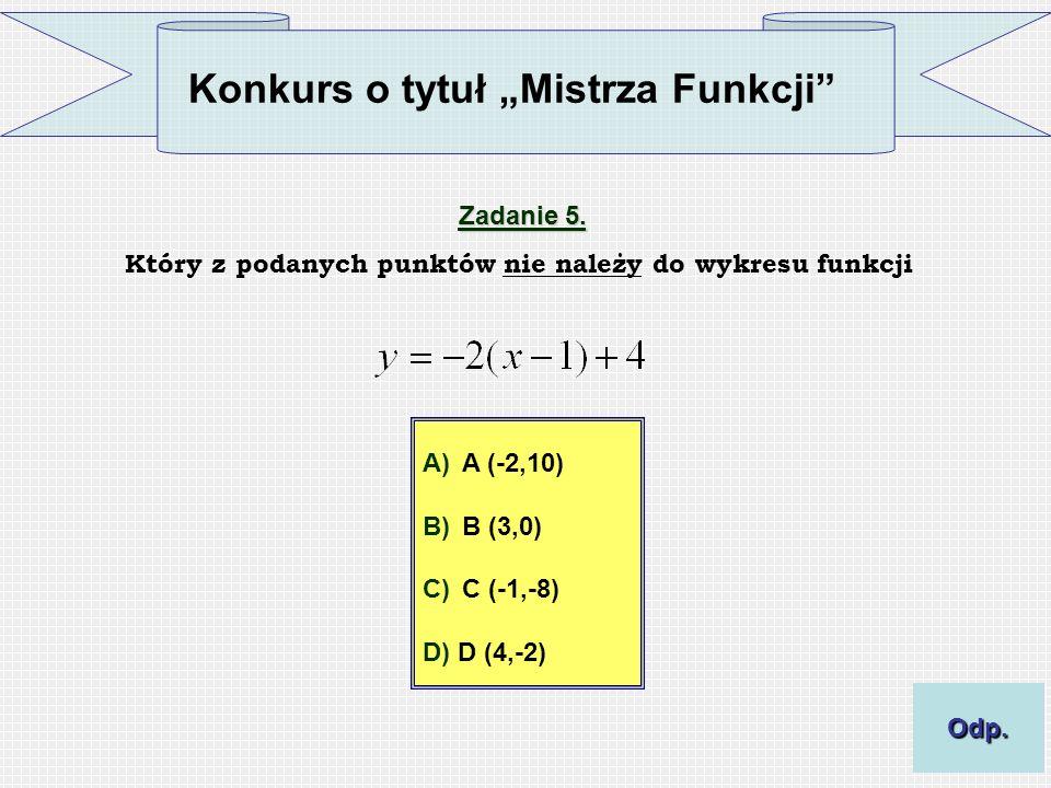 Konkurs o tytuł Mistrza Funkcji Zadanie 5. Który z podanych punktów nie należy do wykresu funkcji A)A (-2,10) B)B (3,0) C)C (-1,-8) D) D (4,-2) Odp.