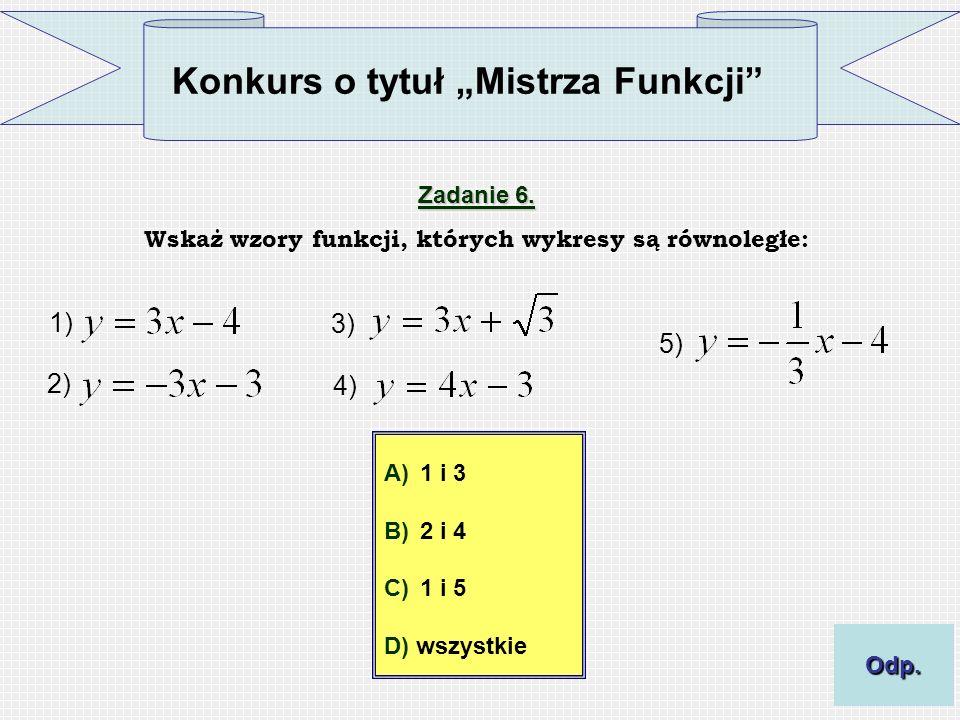 Konkurs o tytuł Mistrza Funkcji Zadanie 6. Wskaż wzory funkcji, których wykresy są równoległe: 1) 2) 3) 4) 5) A)1 i 3 B)2 i 4 C)1 i 5 D) wszystkie Odp