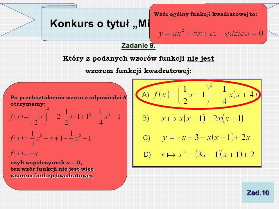 Konkurs o tytuł Mistrza Funkcji Zadanie 9. Który z podanych wzorów funkcji nie jest wzorem funkcji kwadratowej: A) B) C) D) Wzór ogólny funkcji kwadra