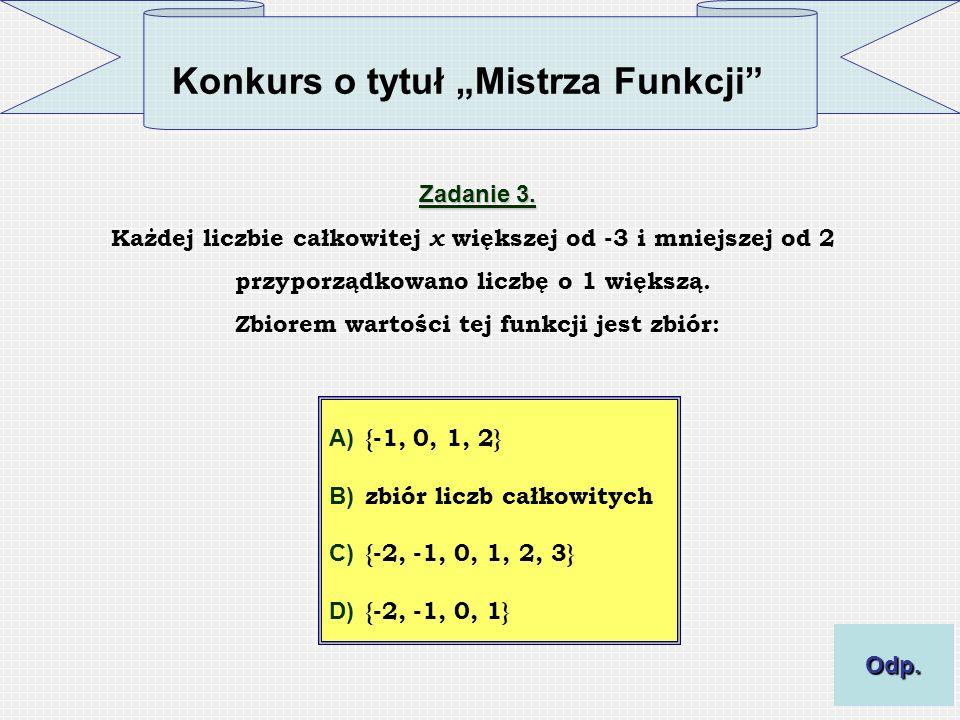 Konkurs o tytuł Mistrza Funkcji Zadanie 3. Każdej liczbie całkowitej x większej od -3 i mniejszej od 2 przyporządkowano liczbę o 1 większą. Zbiorem wa