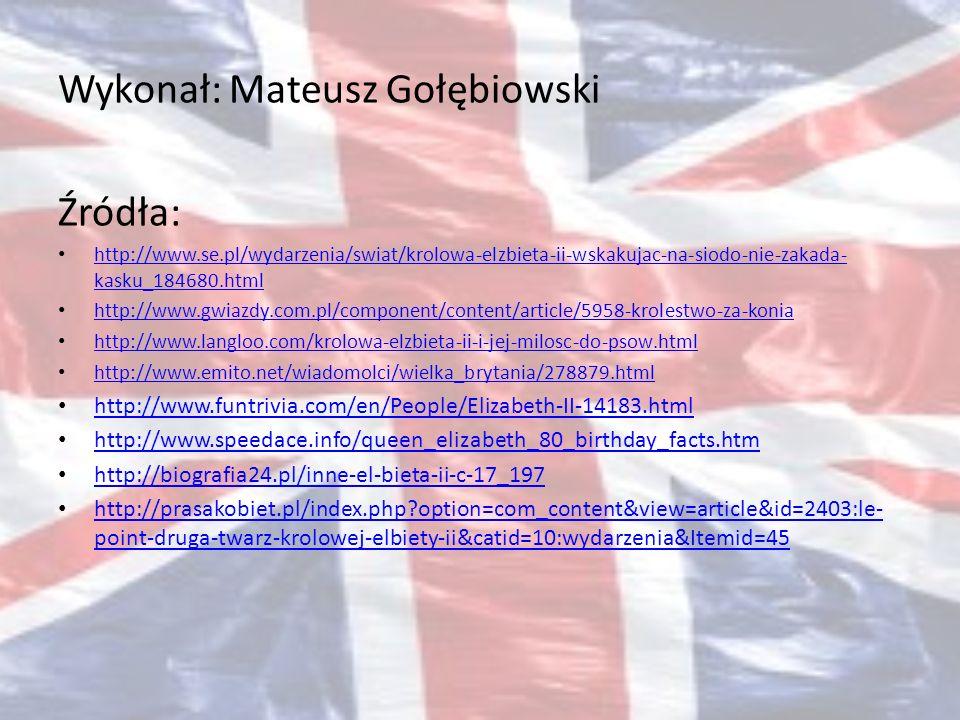 Wykonał: Mateusz Gołębiowski Źródła: http://www.se.pl/wydarzenia/swiat/krolowa-elzbieta-ii-wskakujac-na-siodo-nie-zakada- kasku_184680.html http://www