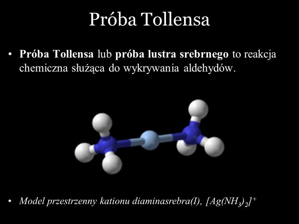 Próba Tollensa Próba Tollensa lub próba lustra srebrnego to reakcja chemiczna służąca do wykrywania aldehydów. Model przestrzenny kationu diaminasrebr