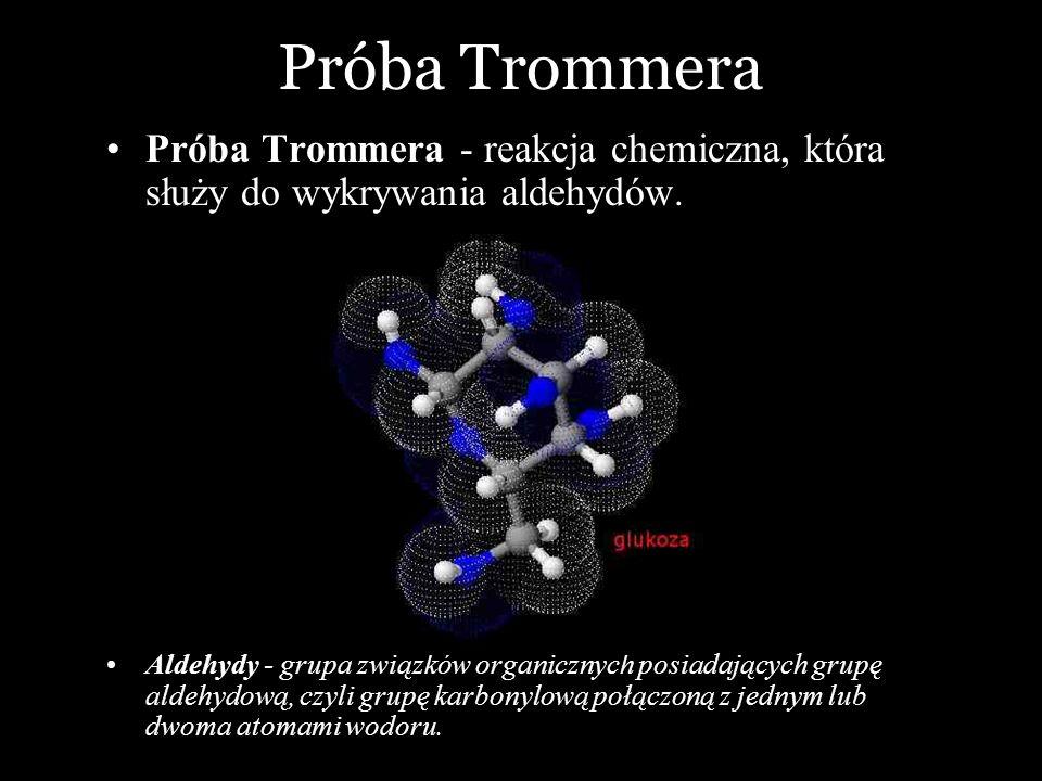 Próba Trommera Próba Trommera - reakcja chemiczna, która służy do wykrywania aldehydów. Aldehydy - grupa związków organicznych posiadających grupę ald