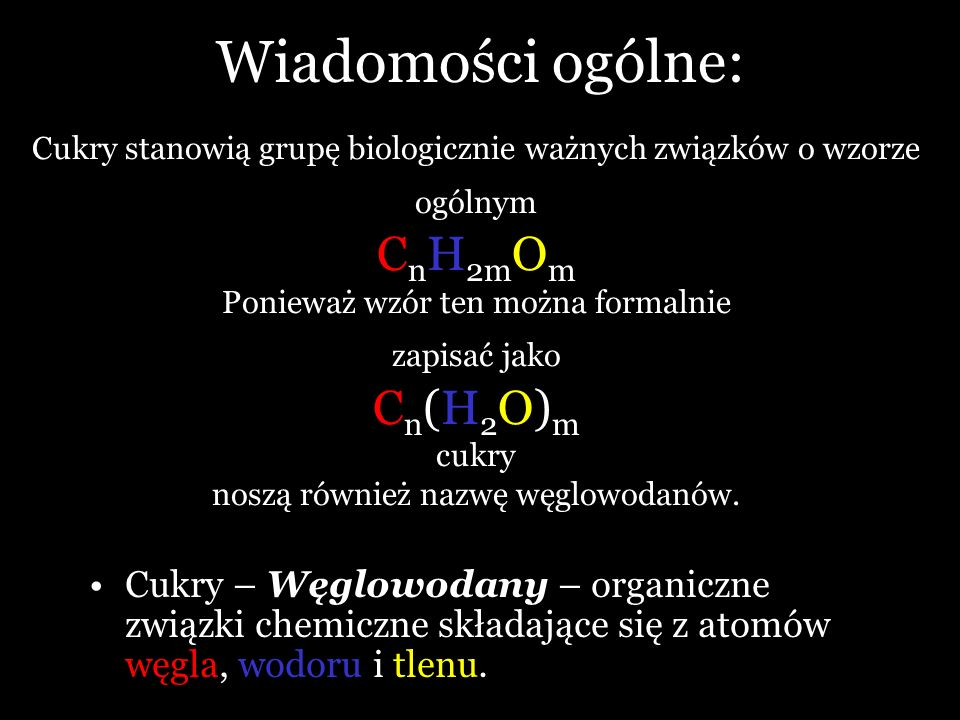Wiadomości ogólne: Cukry – Węglowodany – organiczne związki chemiczne składające się z atomów węgla, wodoru i tlenu. Cukry stanowią grupę biologicznie