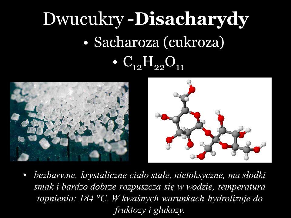 Dwucukry -Disacharydy Sacharoza (cukroza) bezbarwne, krystaliczne ciało stałe, nietoksyczne, ma słodki smak i bardzo dobrze rozpuszcza się w wodzie, t
