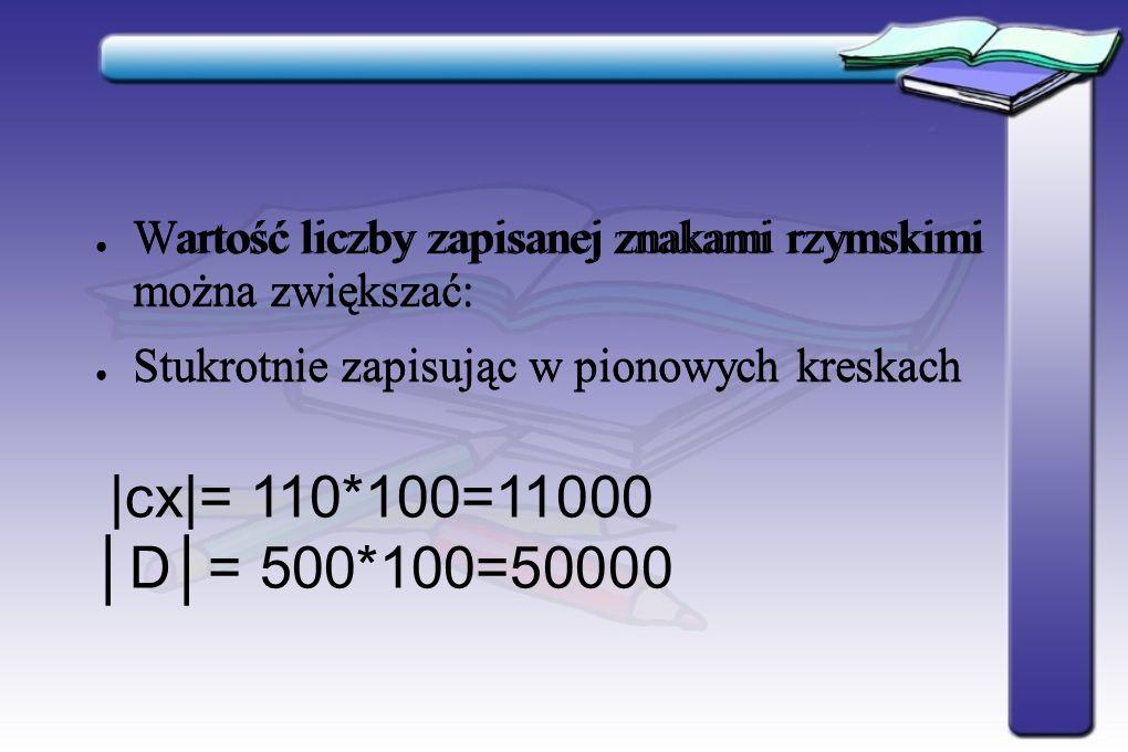Wartość liczby zapisanej znakami rzymskimi można zwiększać: Stukrotnie zapisując w pionowych kreskach Wartość liczby zapisanej znakami rzymskimi można