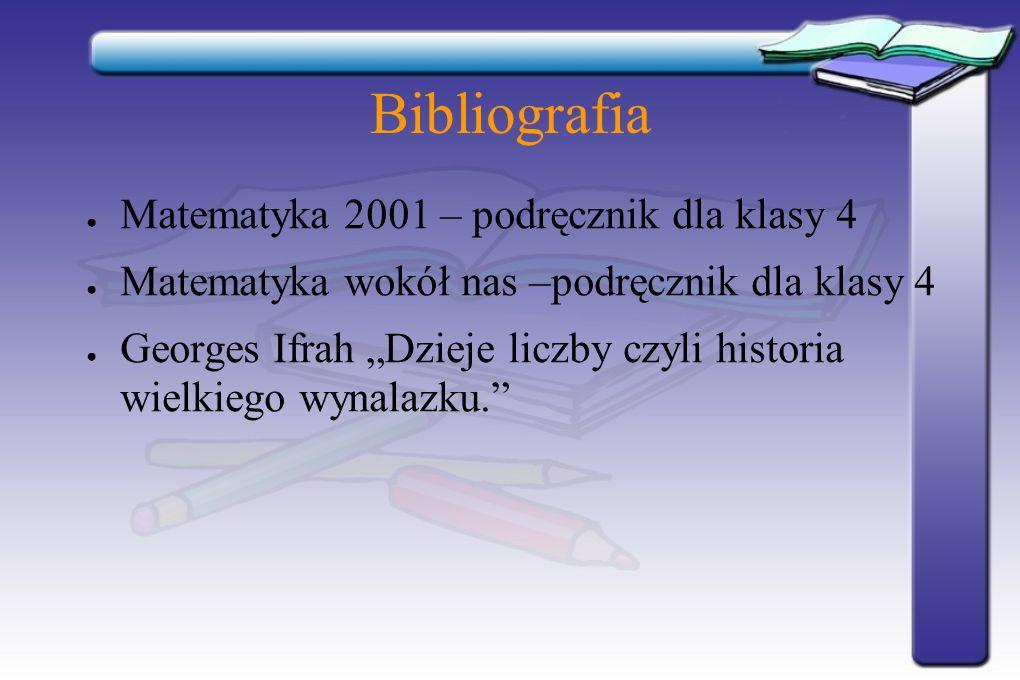 Bibliografia Matematyka 2001 – podręcznik dla klasy 4 Matematyka wokół nas –podręcznik dla klasy 4 Georges Ifrah Dzieje liczby czyli historia wielkieg
