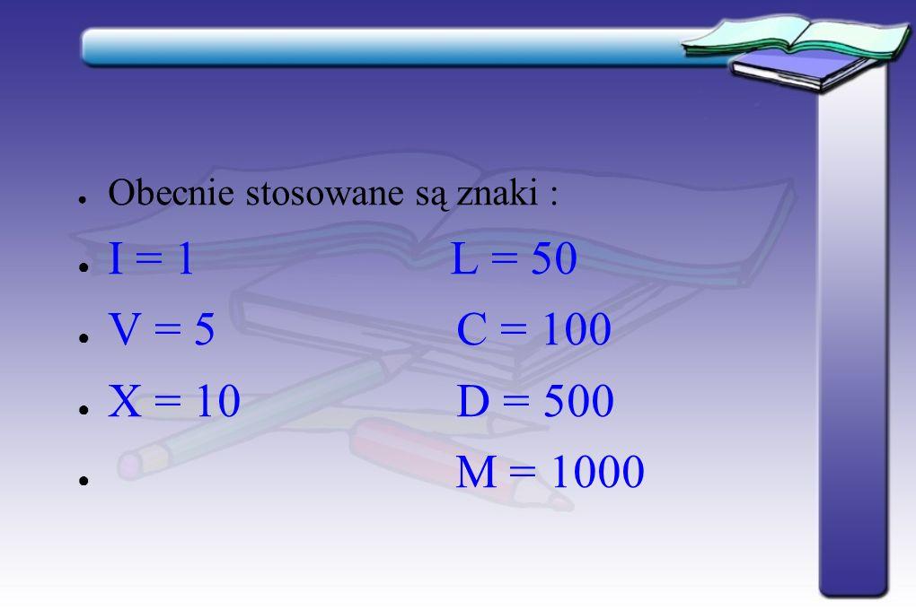 Obecnie stosowane są znaki : I = 1 L = 50 V = 5 C = 100 X = 10 D = 500 M = 1000