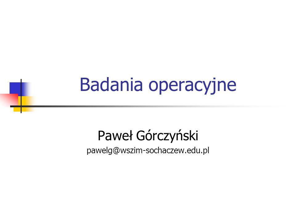 Badania operacyjne Paweł Górczyński pawelg@wszim-sochaczew.edu.pl