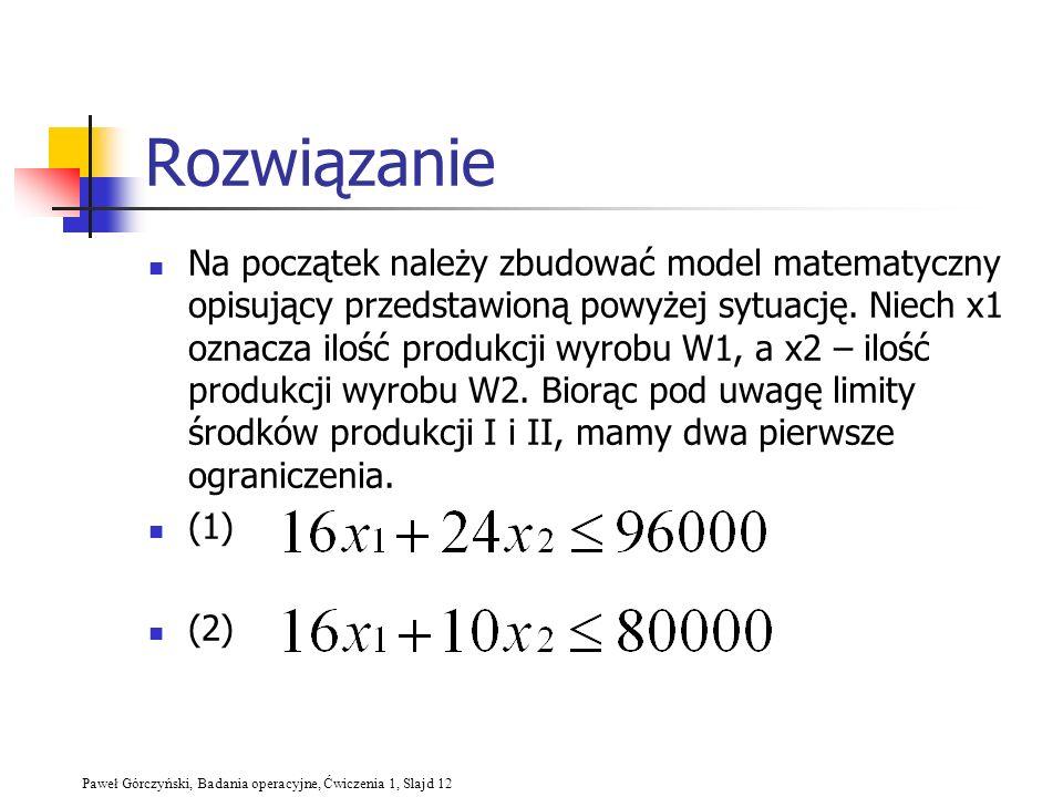 Paweł Górczyński, Badania operacyjne, Ćwiczenia 1, Slajd 12 Rozwiązanie Na początek należy zbudować model matematyczny opisujący przedstawioną powyżej