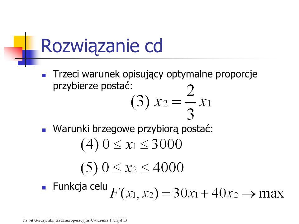 Paweł Górczyński, Badania operacyjne, Ćwiczenia 1, Slajd 13 Rozwiązanie cd Trzeci warunek opisujący optymalne proporcje przybierze postać: Warunki brz
