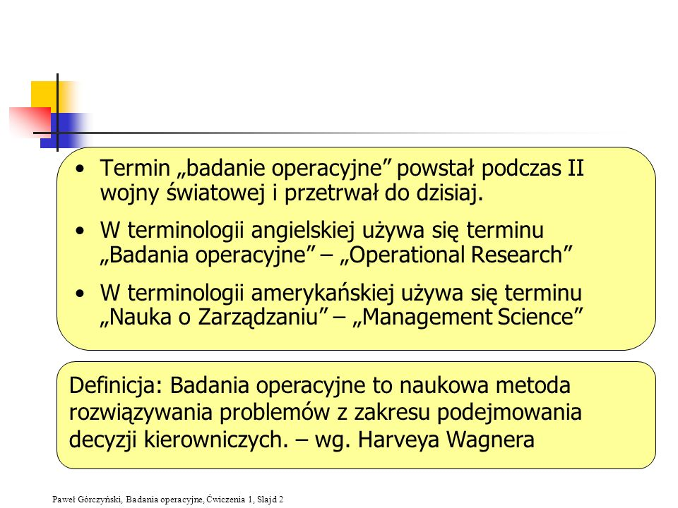 Paweł Górczyński, Badania operacyjne, Ćwiczenia 1, Slajd 2 Termin badanie operacyjne powstał podczas II wojny światowej i przetrwał do dzisiaj. W term