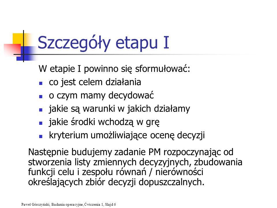 Paweł Górczyński, Badania operacyjne, Ćwiczenia 1, Slajd 6 Szczegóły etapu I W etapie I powinno się sformułować: co jest celem działania o czym mamy d