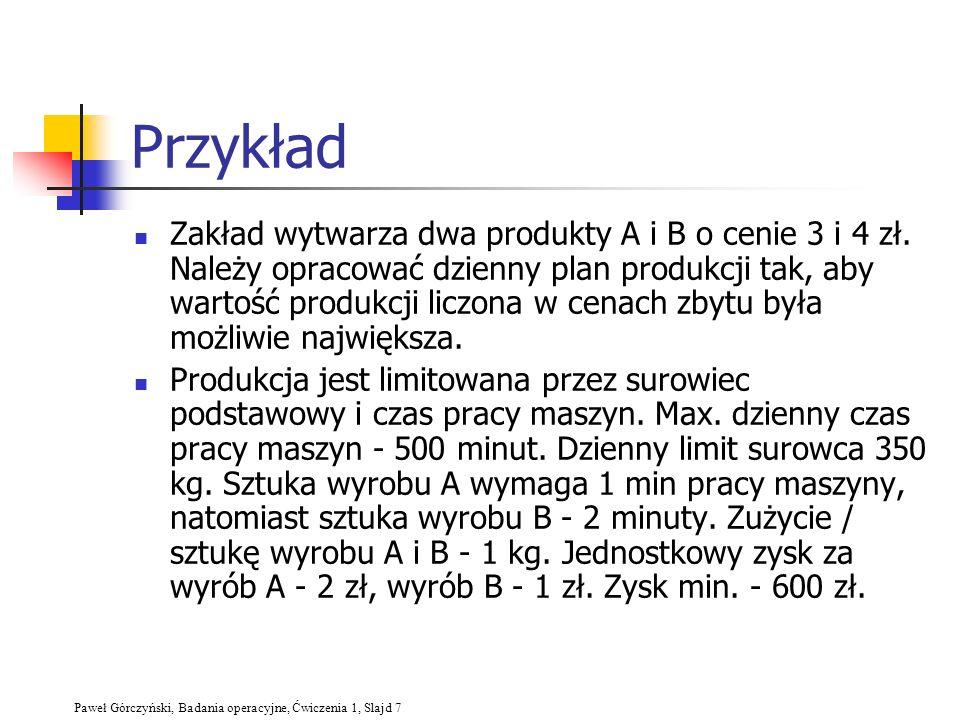 Paweł Górczyński, Badania operacyjne, Ćwiczenia 1, Slajd 7 Przykład Zakład wytwarza dwa produkty A i B o cenie 3 i 4 zł. Należy opracować dzienny plan