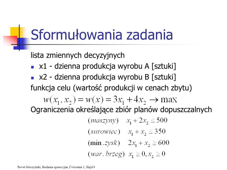 Paweł Górczyński, Badania operacyjne, Ćwiczenia 1, Slajd 9 Sformułowania zadania lista zmiennych decyzyjnych x1 - dzienna produkcja wyrobu A [sztuki]