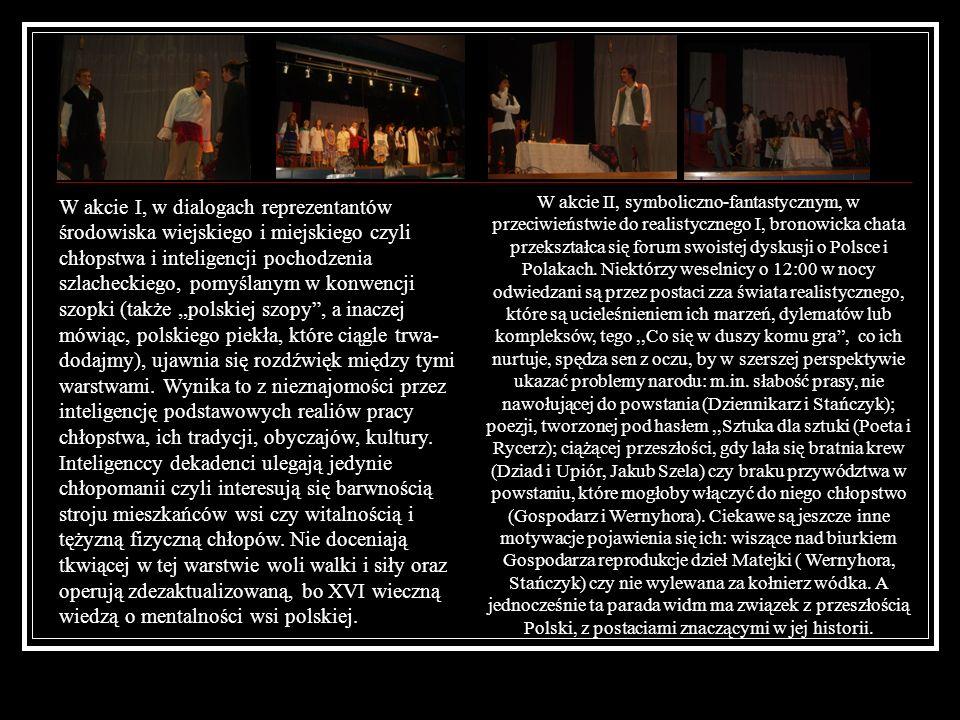 Gospodarz: Bartosz Samełko IIF Panna Młoda- Adrianna Dzięgielewska IIF Pan Młody- Wojciech Płochocki IIB Jasiek- Piotr Waniewski IIF / Elwira Budna IIIC Poeta- Jakub Kosielski IIE Nos- Paweł Kalinowski IIF Radczyni- Ewelina Kowalewska IIF Czepiec- Łukasz Piątek IIF Klimina- Ewelina Laszczkowska IIE Żyd- Cezary Cisło IIF Dziad- Mateusz Zyskowski IIF Kasper- Emilian Piaszczyński IIF Ksiądz- Adrian Modzelewski IIF Zosia- Agnieszka Filipkowska IIE Haneczka- Barbara Gwiazdowska IIE Kuba- Paweł Kalinowski IIF Rachel- Sandra Romanowska IIE Isia- Bogusława Chilińska IIE Chochoł- Adriana Kania IIE Stańczyk- Katarzyna Górowska IIE Hetman- Paweł Maciorowski IID Rycerz Czarny- Rafał Krukowski IIF Upiór- Emilian Piaszczyński IIF Wernyhora- Dominik Dąbrowski III C Dziennikarka- Paulina Laszczkowska IIE/ Wioleta Ostaszewska IIIC Diabły- Natasza Zienkiewicz IIIC, Anna Akacka IIIC Monika Mieczkowska IIICObsada: Scenografia: Magda Modzelewska, Olga Sobolewska, Monika Klimaszewska Operatorki muzyki i efektów dźwiękowych: Paulina Sagun, Paulina Wierzbicka, Anna Akacka Adaptacja tekstu i reżyseria: Lucyna Bagińska Za wypożyczenie strojów podziękowania pani: Grażynie Kozikowskiej i Barbarze Ciszewskiej Opracowanie prospektu i projekt plastyczny: Elwira Budna