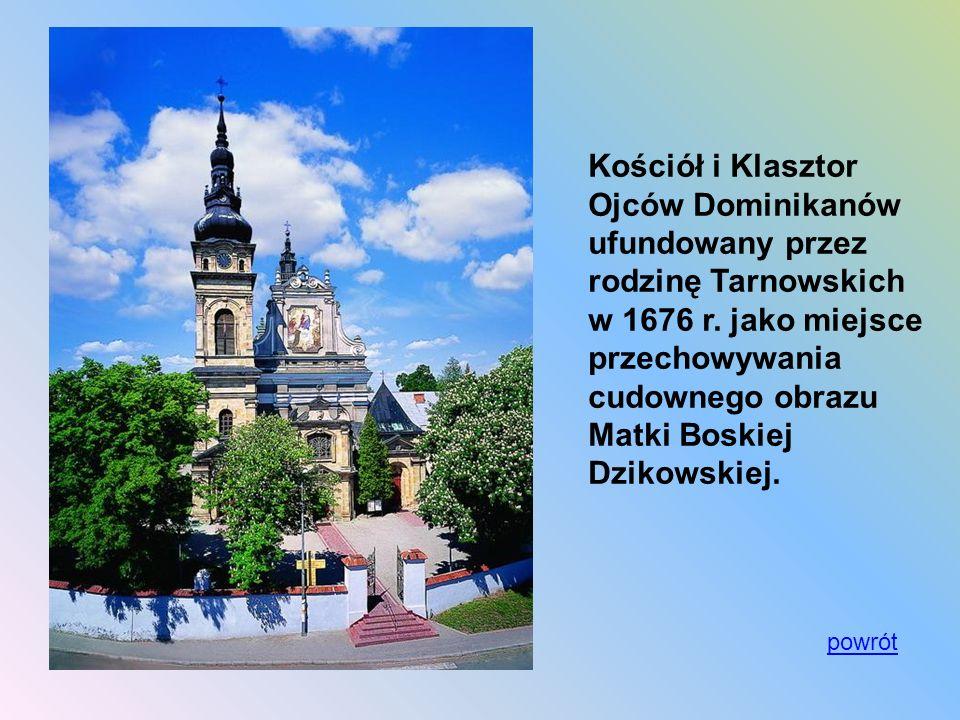 Kościół i Klasztor Ojców Dominikanów ufundowany przez rodzinę Tarnowskich w 1676 r. jako miejsce przechowywania cudownego obrazu Matki Boskiej Dzikows