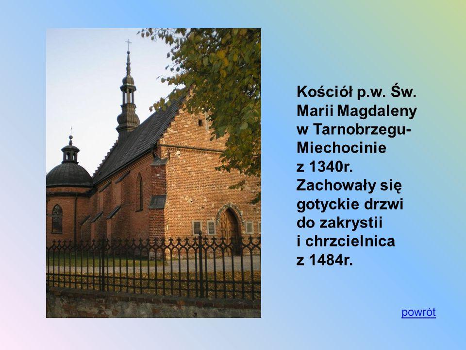 Kościół p.w. Św. Marii Magdaleny w Tarnobrzegu- Miechocinie z 1340r. Zachowały się gotyckie drzwi do zakrystii i chrzcielnica z 1484r. powrót